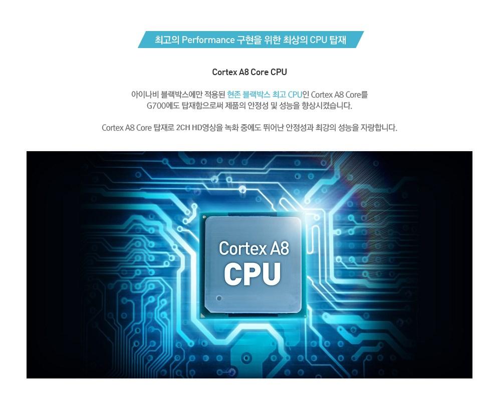 최고의 Performance 구현을 위한 최상의 CPU 탑재, Cortex A8 Core CPU 아이나비 블랙박스에만 적용된 현존 블랙박스 최고 CPU인  Cortex A8 Core를 G700에도 탑재함으로써 제품의 안정성 및 성능을 향상시켰습니다.