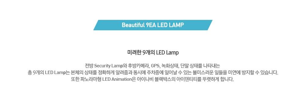 Beatiful 9EA LED LAMP 미려한 9개의 LED Lamp 전방 Security Lamp와 후방 카메라, GPS, 녹화상태, 단말 상태를 나타내는 총 9개의 LED Lamp는 본체의 상태를 정확하게 알려줌과 동시에 주차충에 일어날 수 있는 불미스러운 일들을 미연에 방지할 수 있습니다.