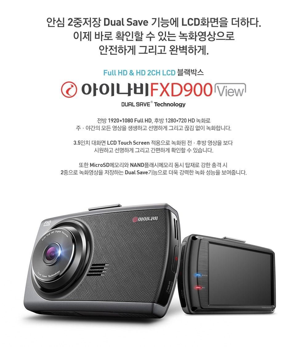 안심 2중 저장 Dual Save 기능에 LCD화면을 더하다. 이제 바로 확인할 수 있는 녹화 영상으로 안전하게 그리고 완벽하게.                             Full HD & HD 2CH LCD 블랙박스 아이나비 FXD900 View DUAL SAVE Technology